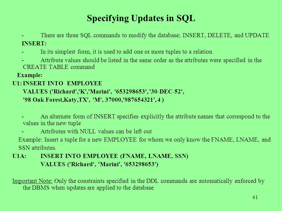 41 Specifying Updates in SQL -There are three SQL commands to modify the database; INSERT, DELETE, and UPDATE INSERT: -In its simplest form, it is used to add one or more tuples to a relation -Attribute values should be listed in the same order as the attributes were specified in the CREATE TABLE command Example: U1:INSERT INTO EMPLOYEE VALUES ( Richard , K , Marini , 653298653 , 30-DEC-52 , 98 Oak Forest,Katy,TX , M , 37000, 987654321 , 4 ) -An alternate form of INSERT specifies explicitly the attribute names that correspond to the values in the new tuple -Attributes with NULL values can be left out Example: Insert a tuple for a new EMPLOYEE for whom we only know the FNAME, LNAME, and SSN attributes.