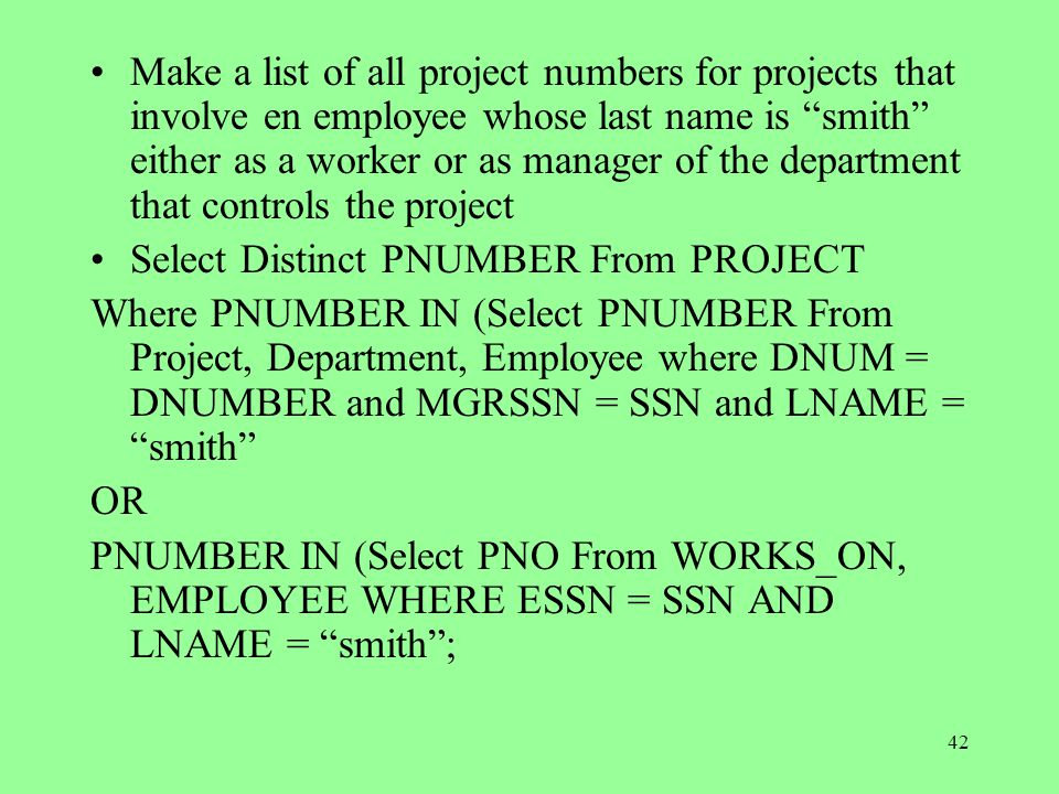 42 Make a list of all project numbers for projects that involve en employee whose last name is smith either as a worker or as manager of the department that controls the project Select Distinct PNUMBER From PROJECT Where PNUMBER IN (Select PNUMBER From Project, Department, Employee where DNUM = DNUMBER and MGRSSN = SSN and LNAME = smith OR PNUMBER IN (Select PNO From WORKS_ON, EMPLOYEE WHERE ESSN = SSN AND LNAME = smith ;