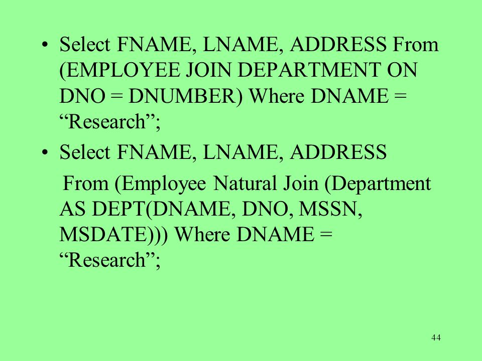 44 Select FNAME, LNAME, ADDRESS From (EMPLOYEE JOIN DEPARTMENT ON DNO = DNUMBER) Where DNAME = Research ; Select FNAME, LNAME, ADDRESS From (Employee Natural Join (Department AS DEPT(DNAME, DNO, MSSN, MSDATE))) Where DNAME = Research ;