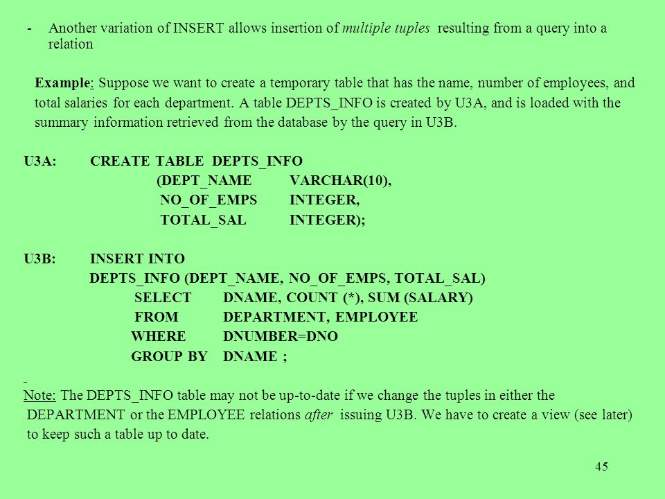 45 -Another variation of INSERT allows insertion of multiple tuples resulting from a query into a relation Example: Suppose we want to create a temporary table that has the name, number of employees, and total salaries for each department.