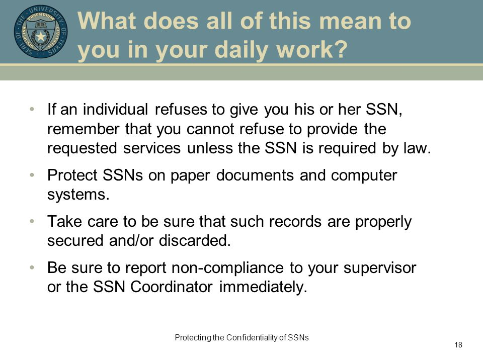 Protecting the Confidentiality of SSNs 18 What does all of this mean to you in your daily work? If an individual refuses to give you his or her SSN, r