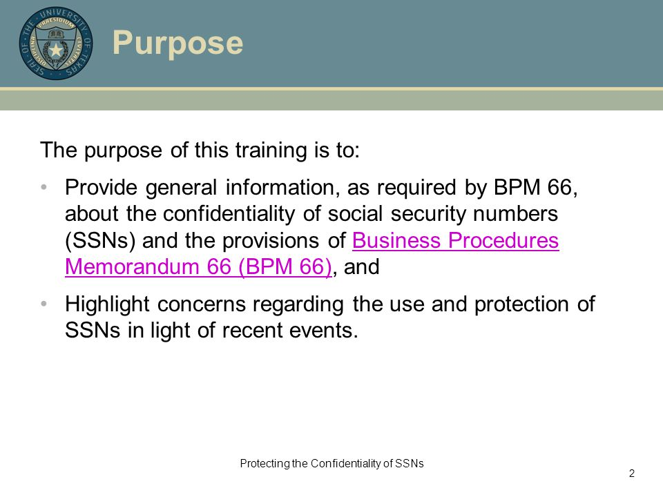 Protecting the Confidentiality of SSNs 2 Purpose The purpose of this training is to: Provide general information, as required by BPM 66, about the confidentiality of social security numbers (SSNs) and the provisions of Business Procedures Memorandum 66 (BPM 66), andBusiness Procedures Memorandum 66 (BPM 66) Highlight concerns regarding the use and protection of SSNs in light of recent events.
