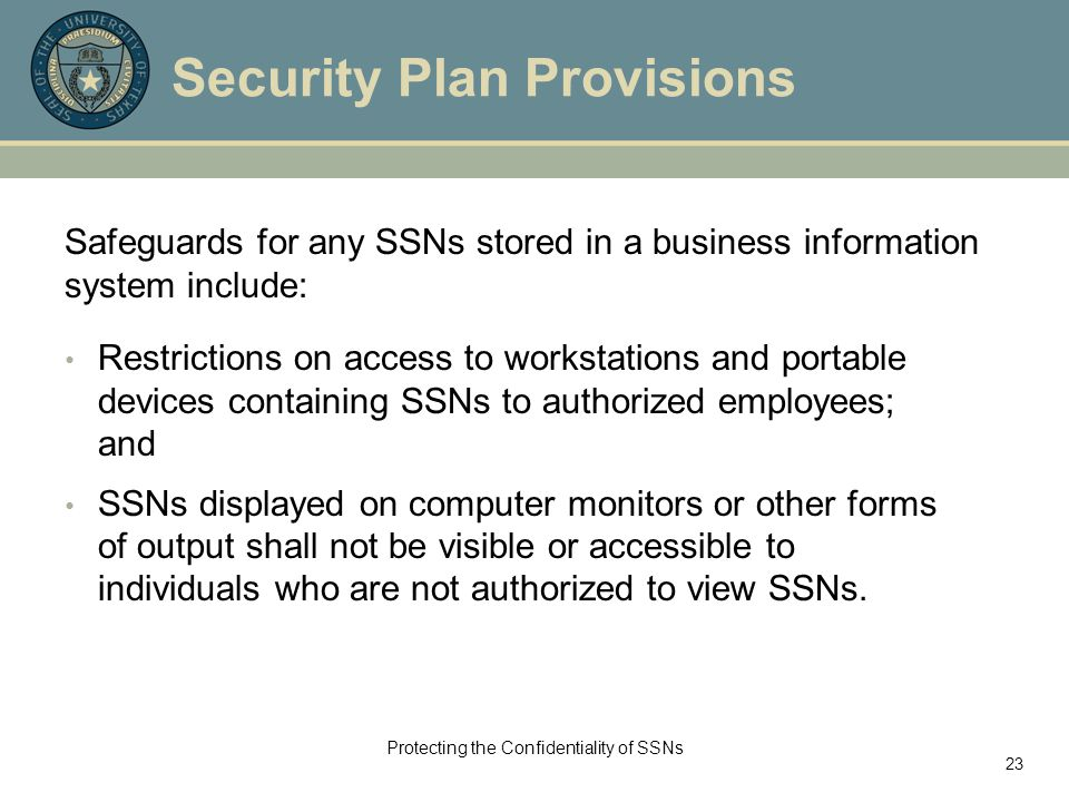 Protecting the Confidentiality of SSNs 23 Security Plan Provisions Safeguards for any SSNs stored in a business information system include: Restrictions on access to workstations and portable devices containing SSNs to authorized employees; and SSNs displayed on computer monitors or other forms of output shall not be visible or accessible to individuals who are not authorized to view SSNs.