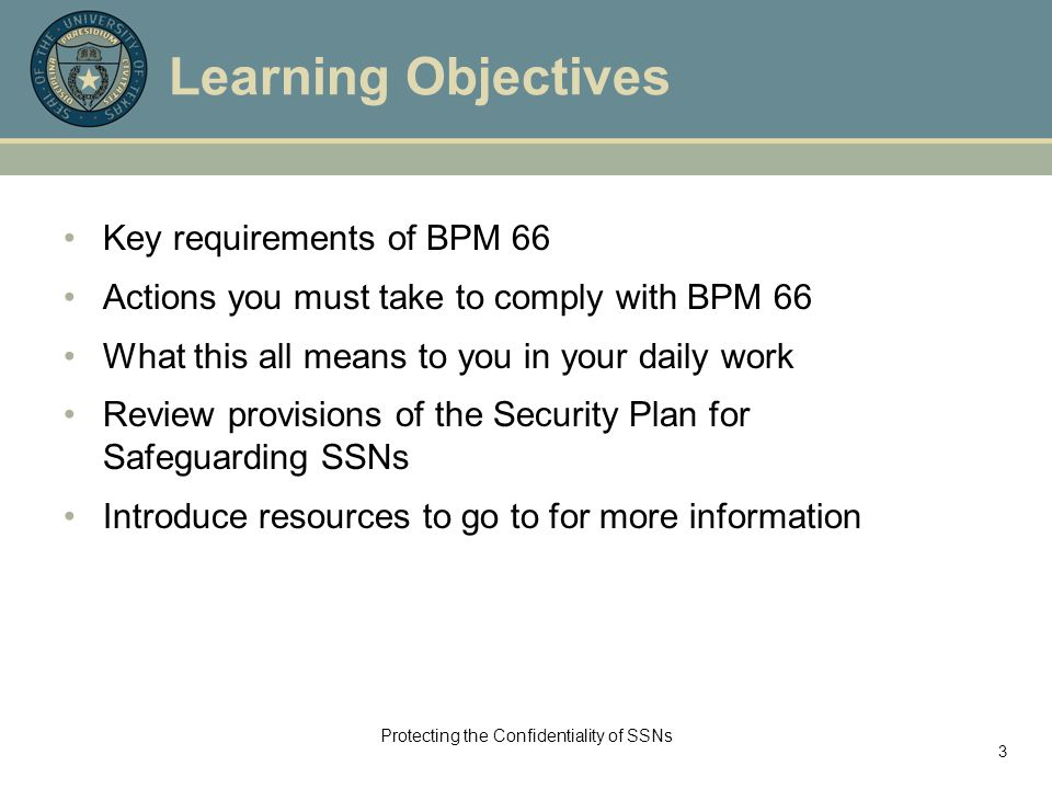 Protecting the Confidentiality of SSNs 3 Learning Objectives Key requirements of BPM 66 Actions you must take to comply with BPM 66 What this all means to you in your daily work Review provisions of the Security Plan for Safeguarding SSNs Introduce resources to go to for more information