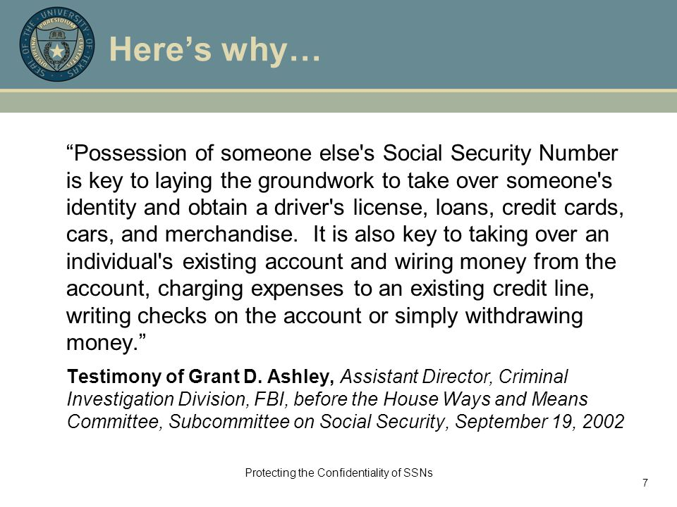"""Protecting the Confidentiality of SSNs 7 Here's why… """"Possession of someone else's Social Security Number is key to laying the groundwork to take over"""