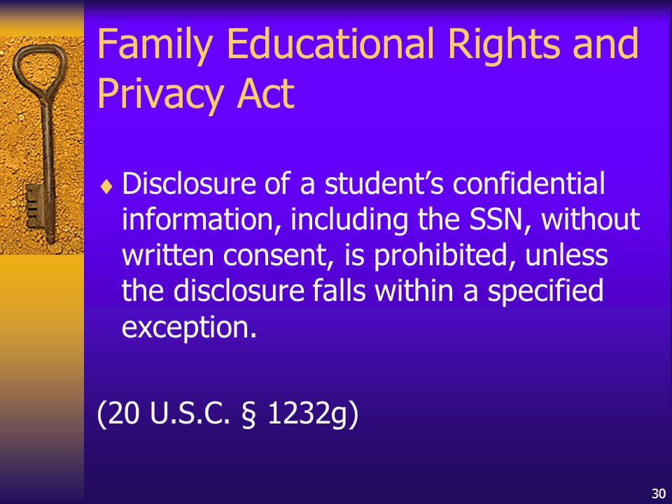 30 Family Educational Rights and Privacy Act  Disclosure of a student's confidential information, including the SSN, without written consent, is prohibited, unless the disclosure falls within a specified exception.