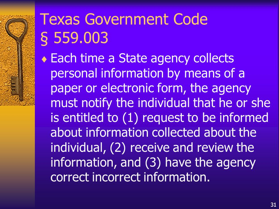 31 Texas Government Code § 559.003  Each time a State agency collects personal information by means of a paper or electronic form, the agency must notify the individual that he or she is entitled to (1) request to be informed about information collected about the individual, (2) receive and review the information, and (3) have the agency correct incorrect information.