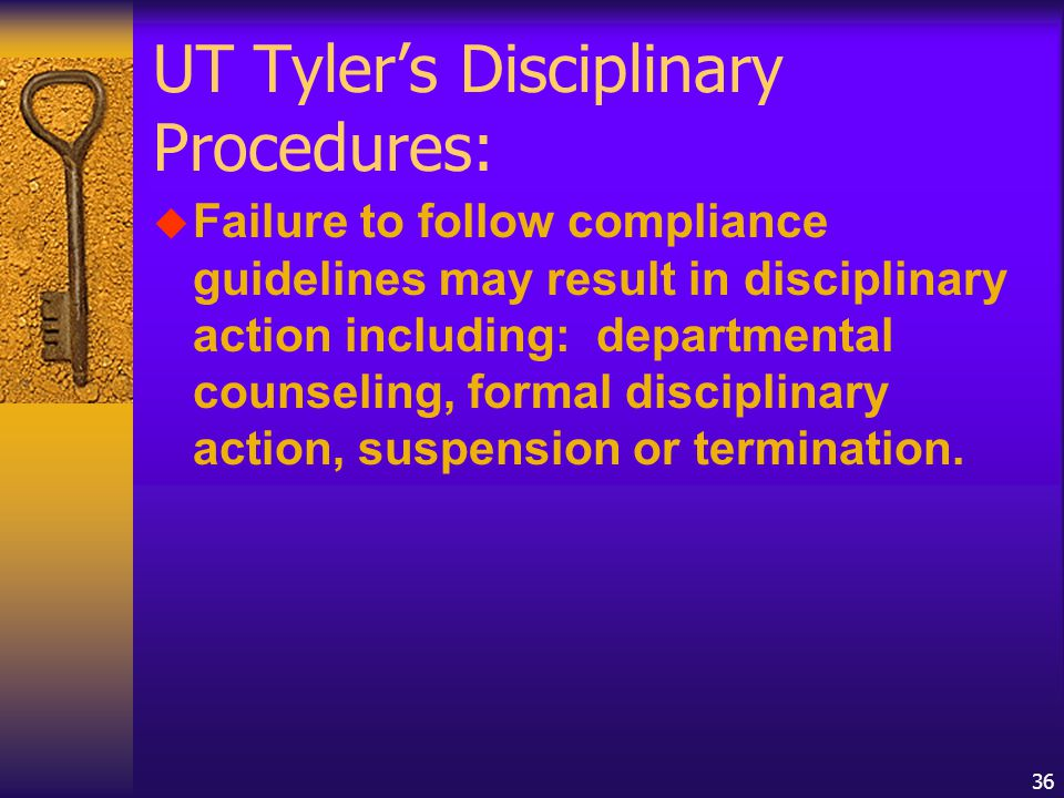 36 UT Tyler's Disciplinary Procedures: u Failure to follow compliance guidelines may result in disciplinary action including: departmental counseling, formal disciplinary action, suspension or termination.