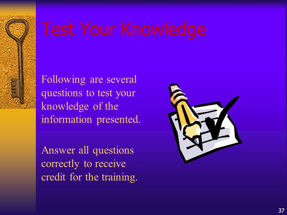 37 Test Your Knowledge Following are several questions to test your knowledge of the information presented.