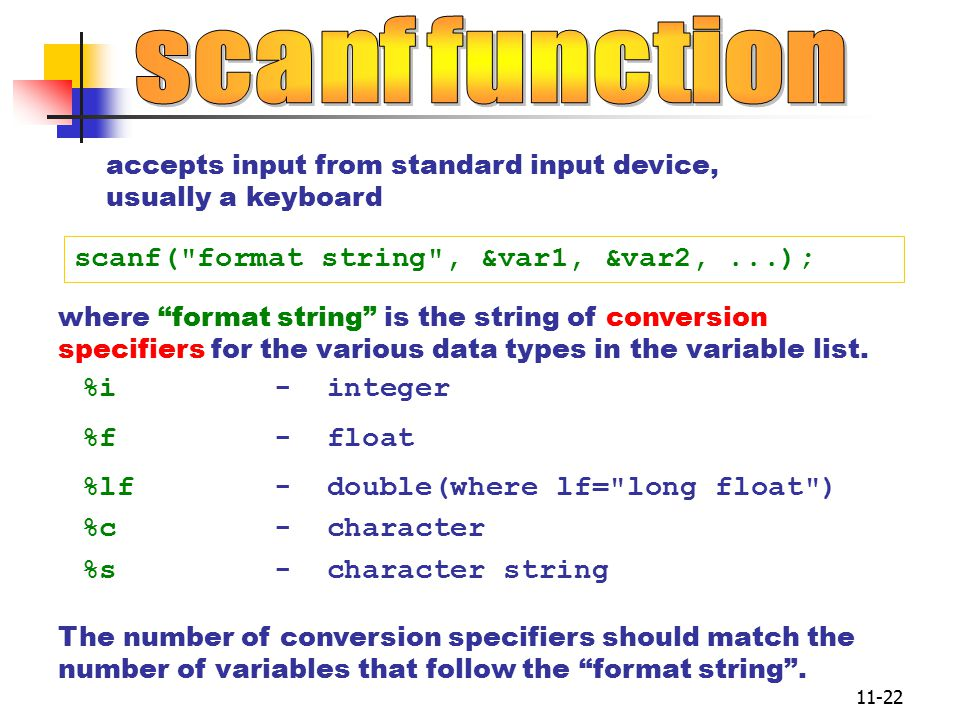 11-22 accepts input from standard input device, usually a keyboard scanf( format string , &var1, &var2,...); The number of conversion specifiers should match the number of variables that follow the format string .
