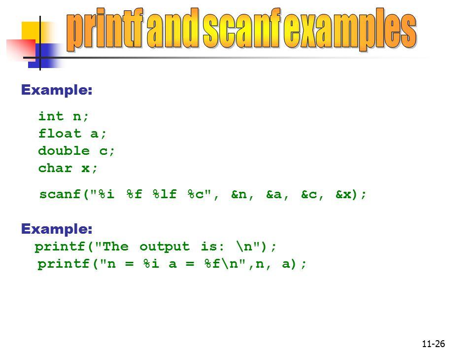11-26 Example: int n; float a; double c; char x; scanf( %i %f %lf %c , &n, &a, &c, &x); Example: printf( The output is: \n ); printf( n = %i a = %f\n ,n, a);