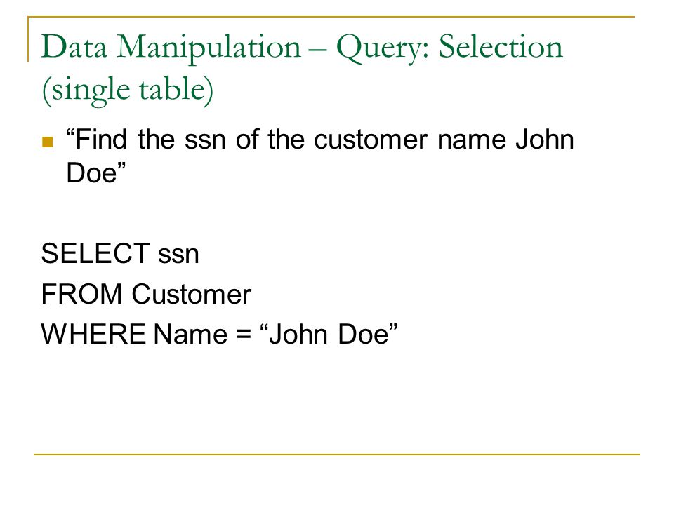Data Manipulation – Query: Selection (single table) Find the ssn of the customer name John Doe SELECT ssn FROM Customer WHERE Name = John Doe