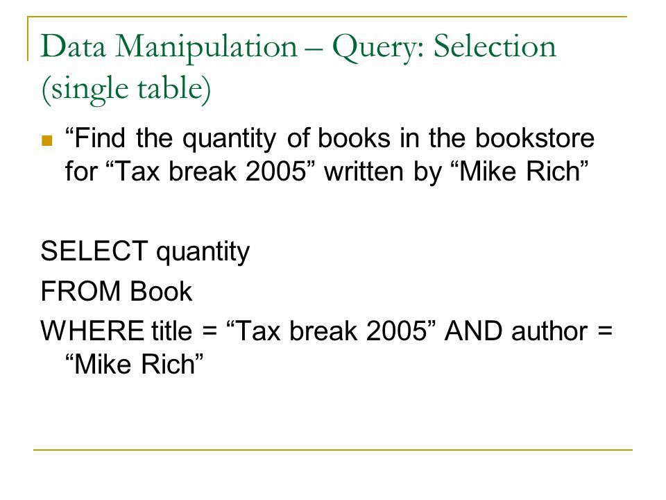 Data Manipulation – Query: Selection (single table) Find the quantity of books in the bookstore for Tax break 2005 written by Mike Rich SELECT quantity FROM Book WHERE title = Tax break 2005 AND author = Mike Rich