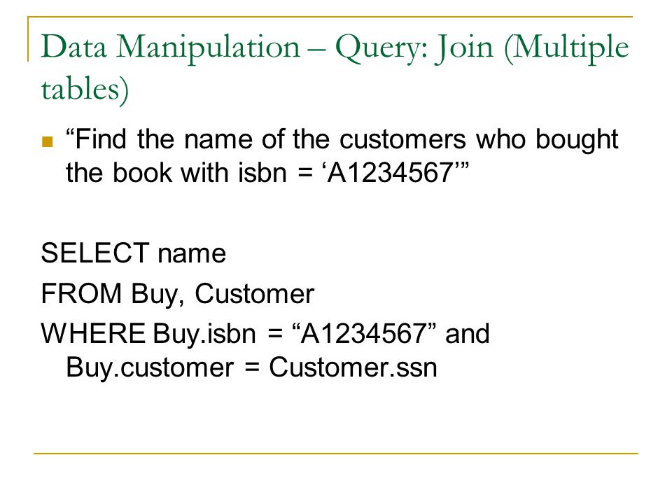 Data Manipulation – Query: Join (Multiple tables) Find the name of the customers who bought the book with isbn = 'A1234567' SELECT name FROM Buy, Customer WHERE Buy.isbn = A1234567 and Buy.customer = Customer.ssn