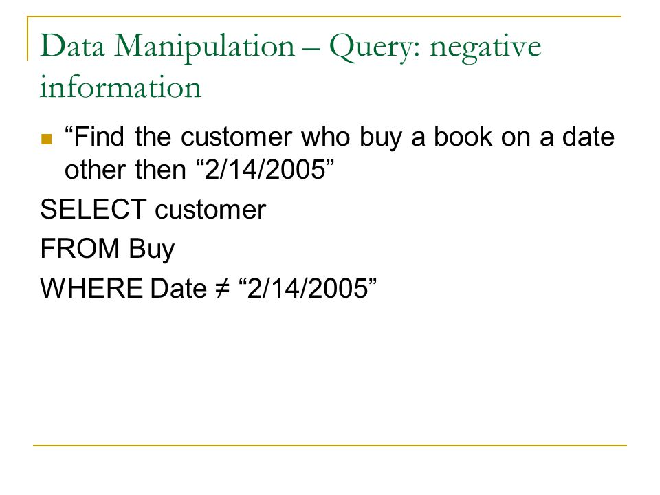 Data Manipulation – Query: negative information Find the customer who buy a book on a date other then 2/14/2005 SELECT customer FROM Buy WHERE Date ≠ 2/14/2005
