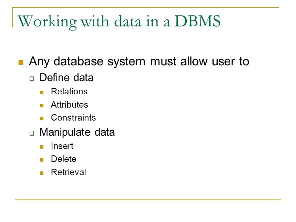 Working with data in a DBMS Any database system must allow user to  Define data Relations Attributes Constraints  Manipulate data Insert Delete Retrieval