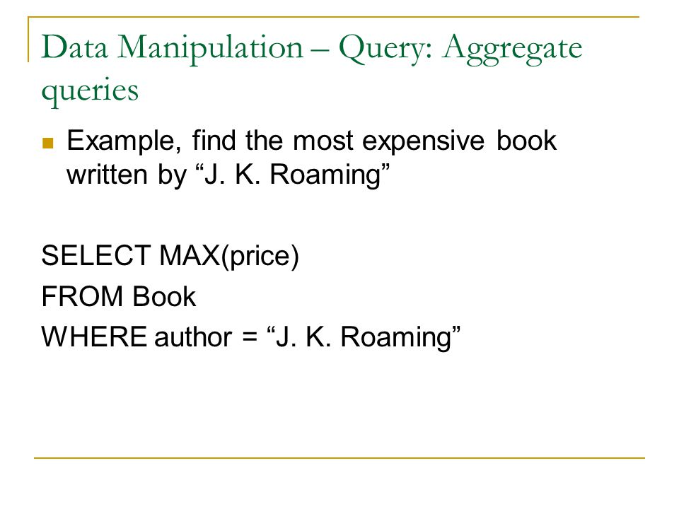 Data Manipulation – Query: Aggregate queries Example, find the most expensive book written by J.