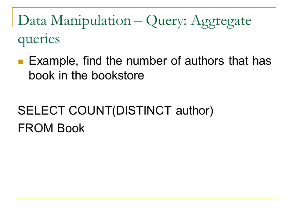 Data Manipulation – Query: Aggregate queries Example, find the number of authors that has book in the bookstore SELECT COUNT(DISTINCT author) FROM Book
