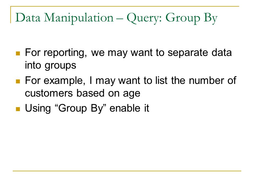 Data Manipulation – Query: Group By For reporting, we may want to separate data into groups For example, I may want to list the number of customers based on age Using Group By enable it