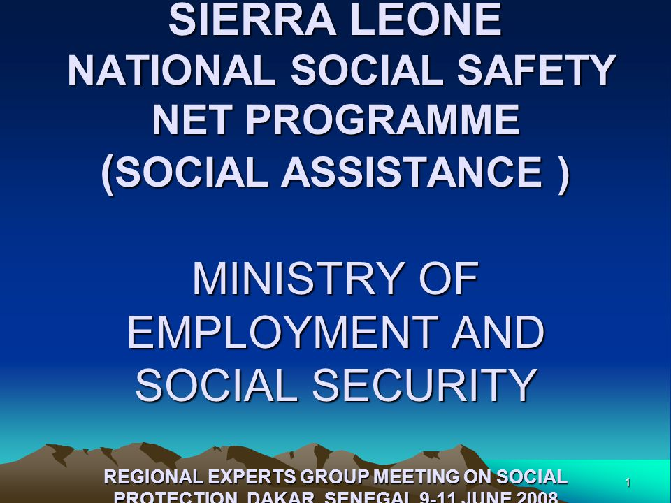 1 REPUBLIC OF SIERRA SIERRA LEONE NATIONAL SOCIAL SAFETY NET PROGRAMME ( SOCIAL ASSISTANCE ) MINISTRY OF EMPLOYMENT AND SOCIAL SECURITY REGIONAL EXPERTS GROUP MEETING ON SOCIAL PROTECTION DAKAR, SENEGAL 9-11 JUNE 2008 REPUBLIC OF SIERRA SIERRA LEONE NATIONAL SOCIAL SAFETY NET PROGRAMME ( SOCIAL ASSISTANCE ) MINISTRY OF EMPLOYMENT AND SOCIAL SECURITY REGIONAL EXPERTS GROUP MEETING ON SOCIAL PROTECTION DAKAR, SENEGAL 9-11 JUNE 2008