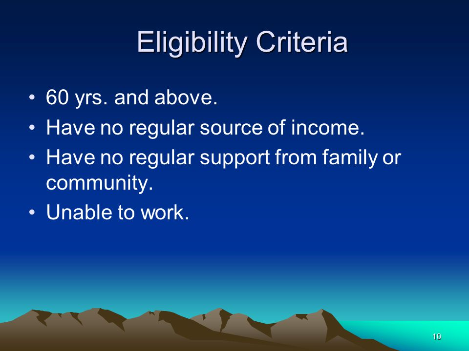 10 Eligibility Criteria Eligibility Criteria 60 yrs. and above. Have no regular source of income. Have no regular support from family or community. Un