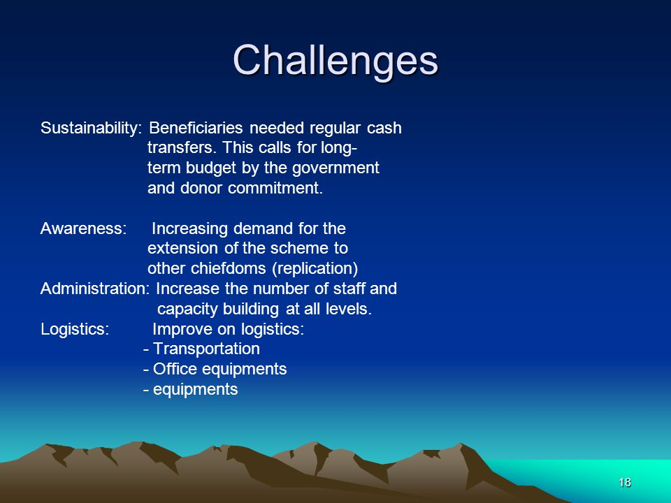 18 Challenges Sustainability: Beneficiaries needed regular cash transfers.
