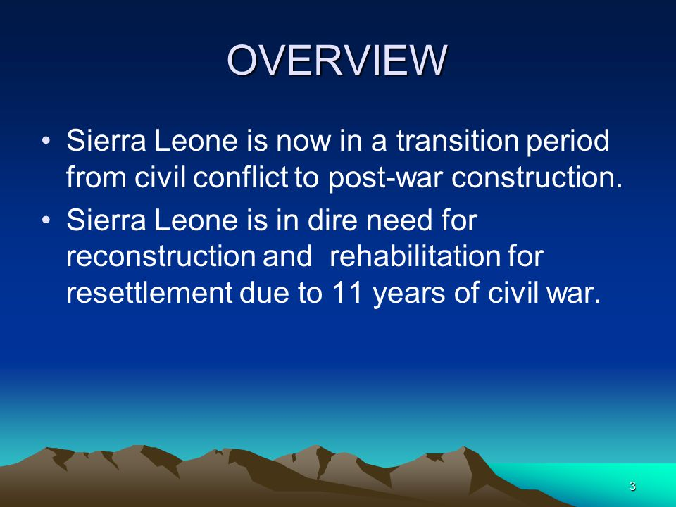 3 OVERVIEW Sierra Leone is now in a transition period from civil conflict to post-war construction.