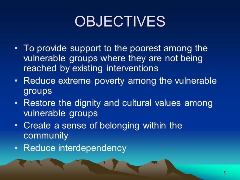 5 OBJECTIVES To provide support to the poorest among the vulnerable groups where they are not being reached by existing interventions Reduce extreme poverty among the vulnerable groups Restore the dignity and cultural values among vulnerable groups Create a sense of belonging within the community Reduce interdependency