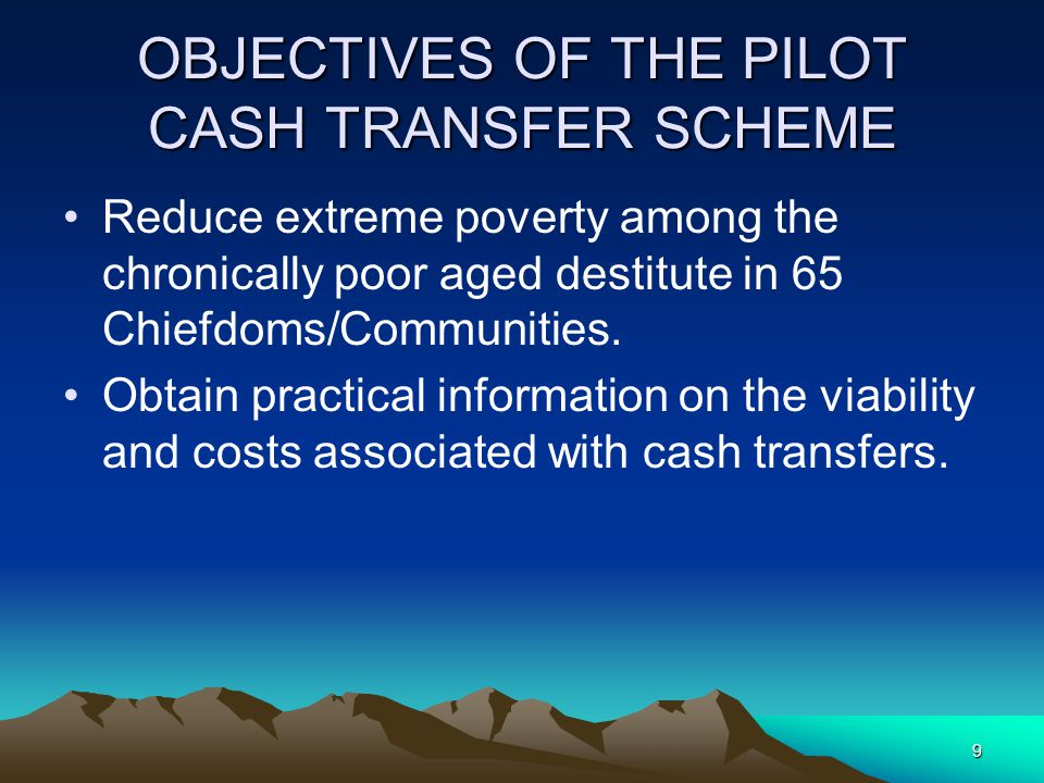 9 OBJECTIVES OF THE PILOT CASH TRANSFER SCHEME Reduce extreme poverty among the chronically poor aged destitute in 65 Chiefdoms/Communities.