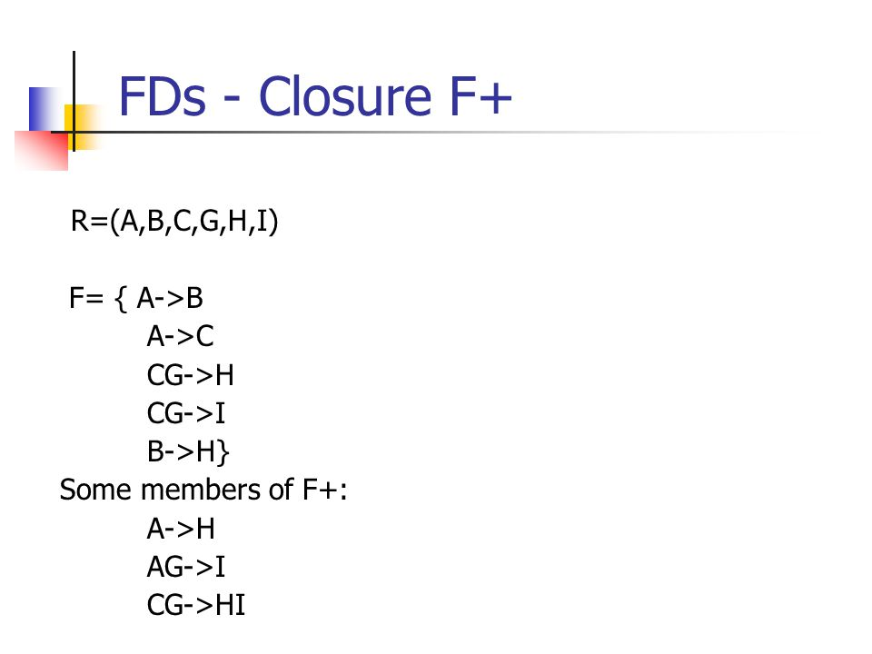 FDs - Closure F+ R=(A,B,C,G,H,I) F= { A->B A->C CG->H CG->I B->H} Some members of F+: A->H AG->I CG->HI