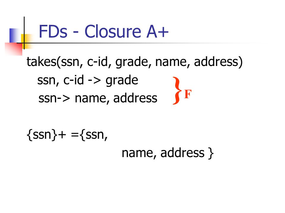 FDs - Closure A+ takes(ssn, c-id, grade, name, address) ssn, c-id -> grade ssn-> name, address {ssn}+ ={ssn, name, address } }F}F