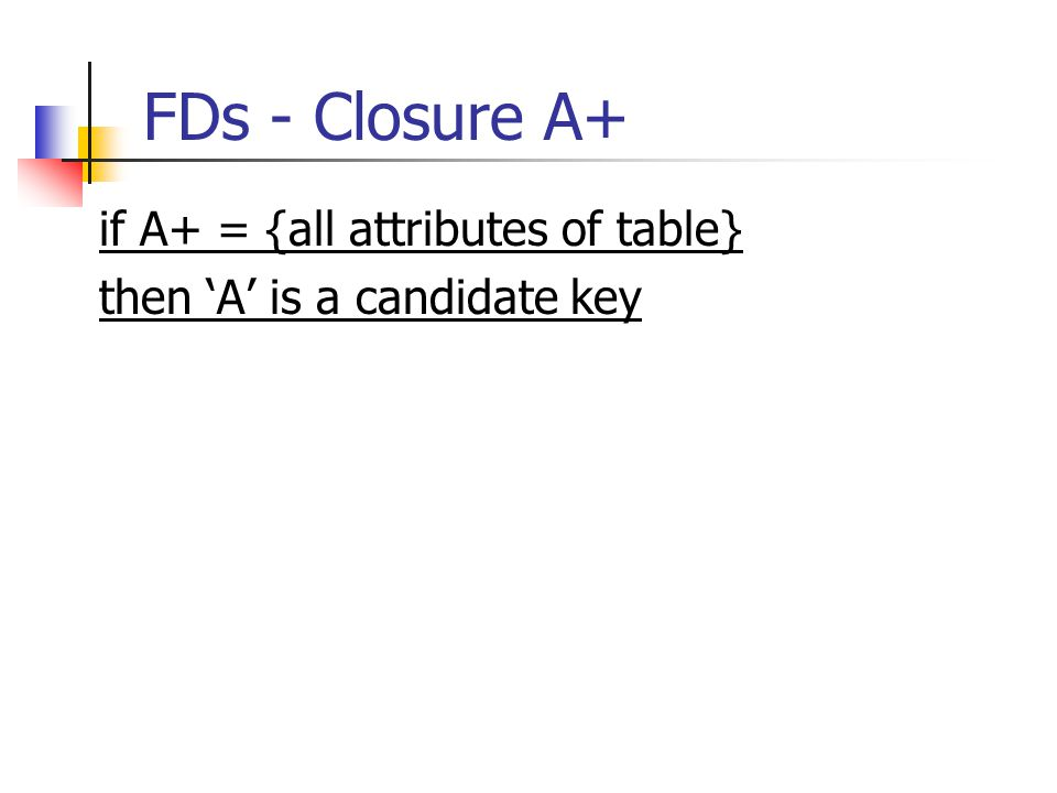 FDs - Closure A+ if A+ = {all attributes of table} then 'A' is a candidate key