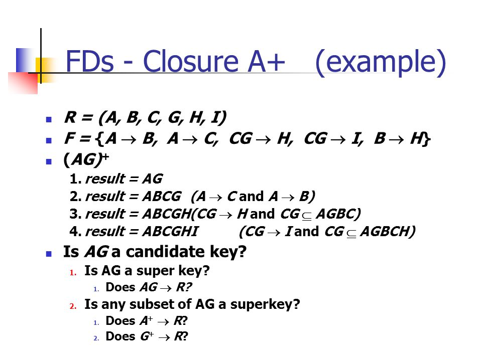 FDs - Closure A+ (example) R = (A, B, C, G, H, I) F = {A  B, A  C, CG  H, CG  I, B  H} (AG) + 1.result = AG 2.result = ABCG(A  C and A  B) 3.result = ABCGH(CG  H and CG  AGBC) 4.result = ABCGHI(CG  I and CG  AGBCH) Is AG a candidate key.