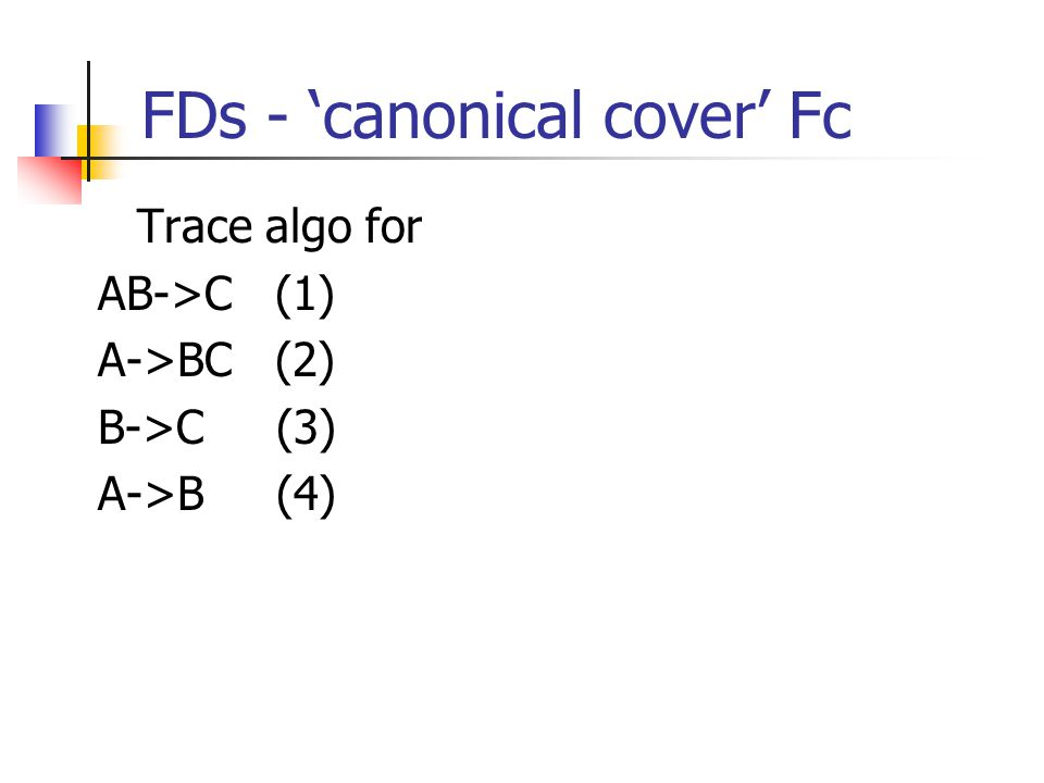 FDs - 'canonical cover' Fc Trace algo for AB->C (1) A->BC (2) B->C (3) A->B (4)