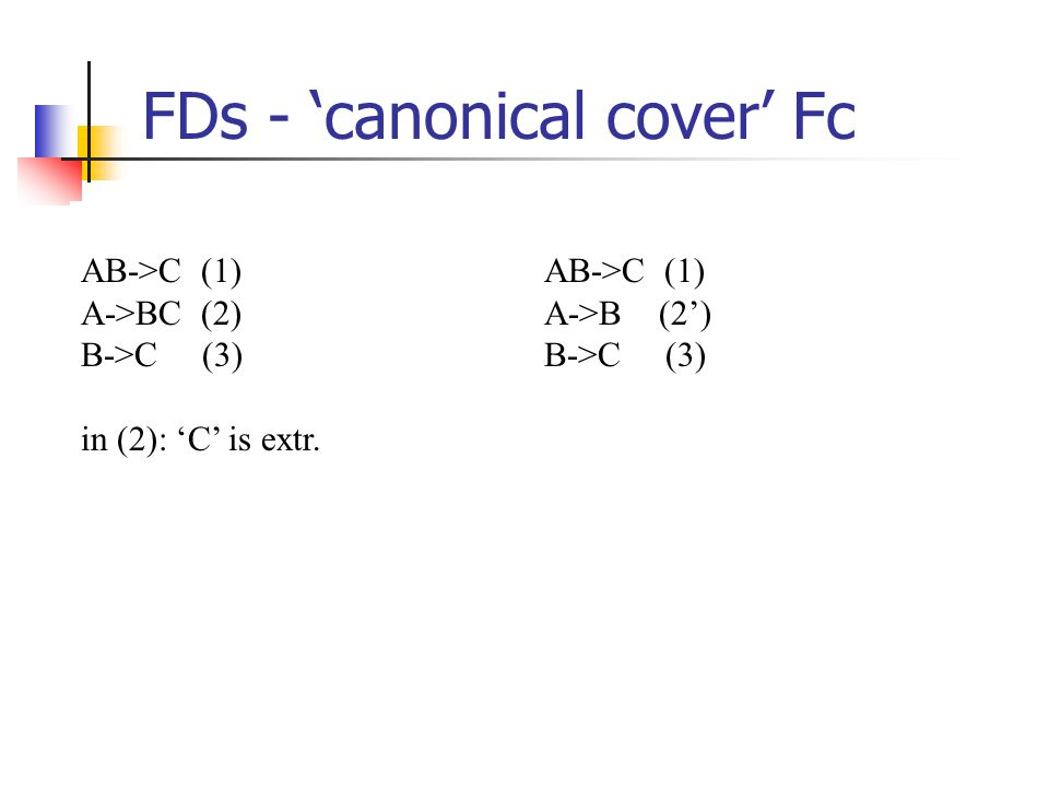 FDs - 'canonical cover' Fc AB->C (1) A->BC (2) B->C (3) in (2): 'C' is extr.