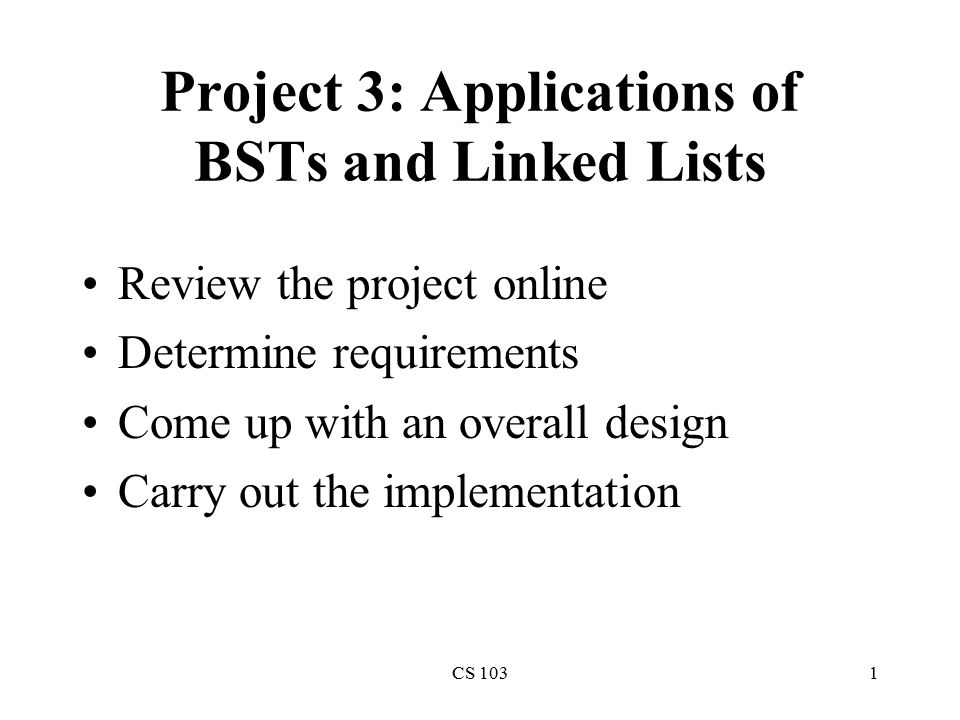 CS 1031 Project 3: Applications of BSTs and Linked Lists Review the project online Determine requirements Come up with an overall design Carry out the