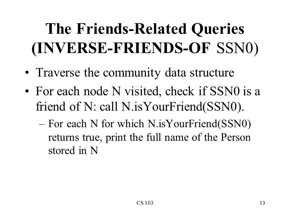 CS 10313 The Friends-Related Queries (INVERSE-FRIENDS-OF SSN0) Traverse the community data structure For each node N visited, check if SSN0 is a friend of N: call N.isYourFriend(SSN0).