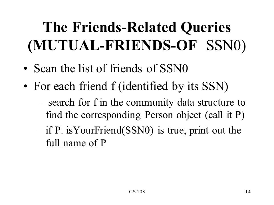 CS 10314 The Friends-Related Queries (MUTUAL-FRIENDS-OF SSN0) Scan the list of friends of SSN0 For each friend f (identified by its SSN) – search for