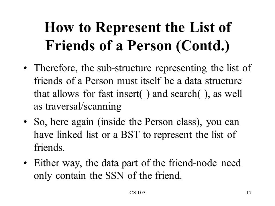 CS 10317 How to Represent the List of Friends of a Person (Contd.) Therefore, the sub-structure representing the list of friends of a Person must itself be a data structure that allows for fast insert( ) and search( ), as well as traversal/scanning So, here again (inside the Person class), you can have linked list or a BST to represent the list of friends.