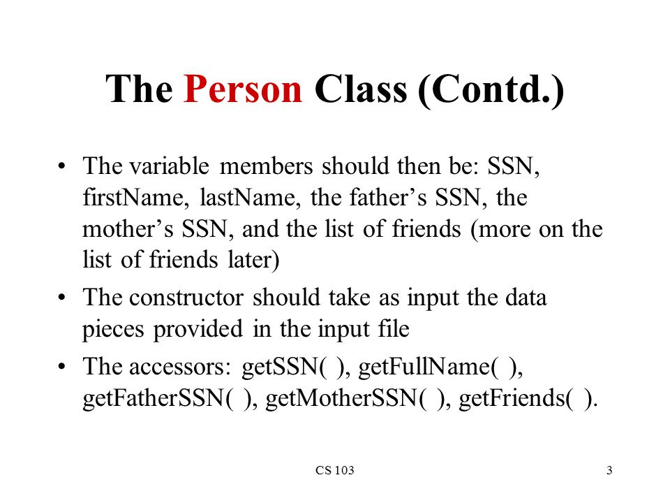 CS 1033 The Person Class (Contd.) The variable members should then be: SSN, firstName, lastName, the father's SSN, the mother's SSN, and the list of friends (more on the list of friends later) The constructor should take as input the data pieces provided in the input file The accessors: getSSN( ), getFullName( ), getFatherSSN( ), getMotherSSN( ), getFriends( ).
