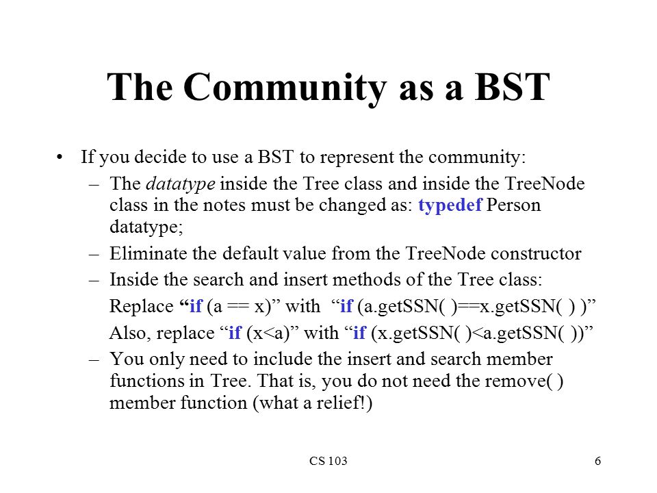 CS 1036 The Community as a BST If you decide to use a BST to represent the community: –The datatype inside the Tree class and inside the TreeNode class in the notes must be changed as: typedef Person datatype; –Eliminate the default value from the TreeNode constructor –Inside the search and insert methods of the Tree class: Replace if (a == x) with if (a.getSSN( )==x.getSSN( ) ) Also, replace if (x<a) with if (x.getSSN( )<a.getSSN( )) –You only need to include the insert and search member functions in Tree.