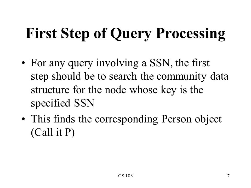 CS 1037 First Step of Query Processing For any query involving a SSN, the first step should be to search the community data structure for the node who