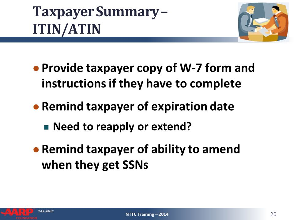 TAX-AIDE Taxpayer Summary – ITIN/ATIN ● Provide taxpayer copy of W-7 form and instructions if they have to complete ● Remind taxpayer of expiration da