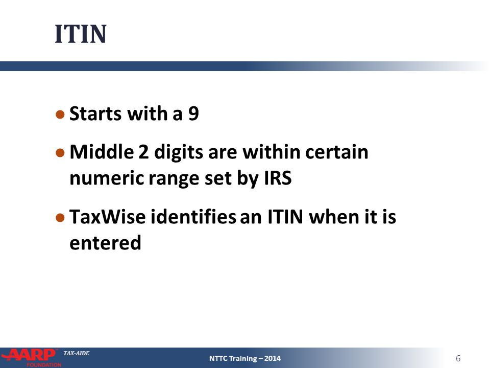 TAX-AIDE ITIN ● Starts with a 9 ● Middle 2 digits are within certain numeric range set by IRS ● TaxWise identifies an ITIN when it is entered NTTC Tra
