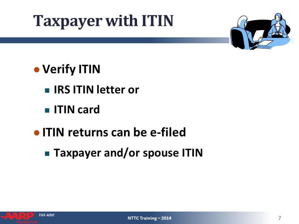 TAX-AIDE Taxpayer with ITIN ● Verify ITIN IRS ITIN letter or ITIN card ● ITIN returns can be e-filed Taxpayer and/or spouse ITIN NTTC Training – 2014