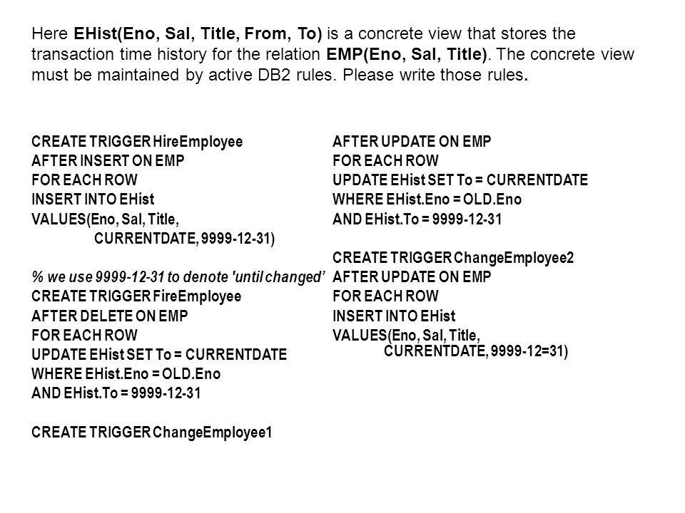 CREATE TRIGGER HireEmployee AFTER INSERT ON EMP FOR EACH ROW INSERT INTO EHist VALUES(Eno, Sal, Title, CURRENTDATE, 9999-12-31) % we use 9999-12-31 to denote until changed' CREATE TRIGGER FireEmployee AFTER DELETE ON EMP FOR EACH ROW UPDATE EHist SET To = CURRENTDATE WHERE EHist.Eno = OLD.Eno AND EHist.To = 9999-12-31 CREATE TRIGGER ChangeEmployee1 AFTER UPDATE ON EMP FOR EACH ROW UPDATE EHist SET To = CURRENTDATE WHERE EHist.Eno = OLD.Eno AND EHist.To = 9999-12-31 CREATE TRIGGER ChangeEmployee2 AFTER UPDATE ON EMP FOR EACH ROW INSERT INTO EHist VALUES(Eno, Sal, Title, CURRENTDATE, 9999-12=31) Here EHist(Eno, Sal, Title, From, To) is a concrete view that stores the transaction time history for the relation EMP(Eno, Sal, Title).