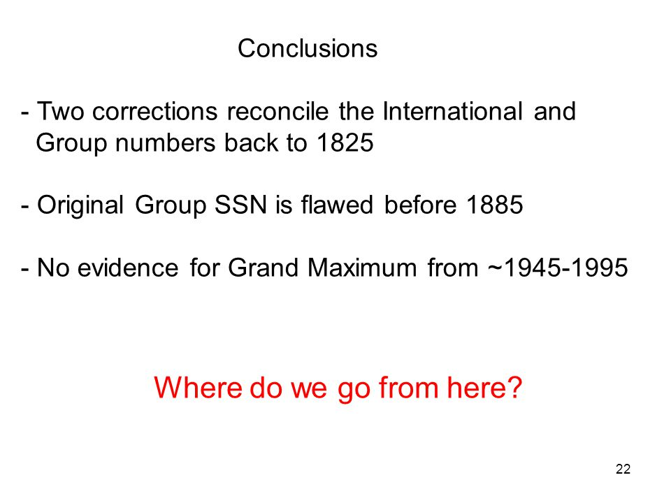 22 Conclusions - Two corrections reconcile the International and Group numbers back to 1825 - Original Group SSN is flawed before 1885 - No evidence for Grand Maximum from ~1945-1995 Where do we go from here