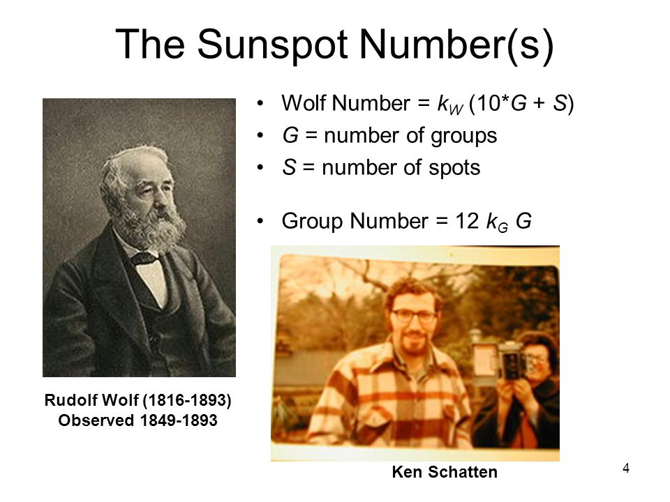 4 The Sunspot Number(s) Wolf Number = k W (10*G + S) G = number of groups S = number of spots Group Number = 12 k G G Rudolf Wolf (1816-1893) Observed 1849-1893 Ken Schatten
