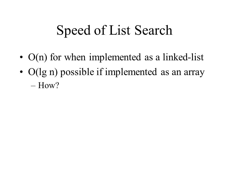 Speed of List Search O(n) for when implemented as a linked-list O(lg n) possible if implemented as an array –How