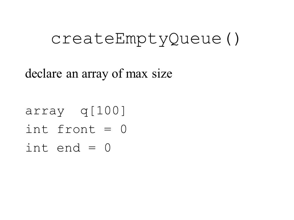 createEmptyQueue() declare an array of max size array q[100] int front = 0 int end = 0